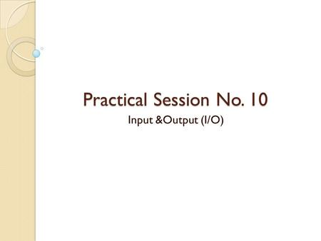 "Practical Session No. 10 Input &Output (I/O). I/O Devices Input/output (I/O) devices provide the means to interact with the ""outside world"". An I/O device."