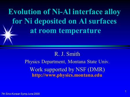 7th Sino-Korean Symp June 2000 1 Evolution of Ni-Al interface alloy for Ni deposited on Al surfaces at room temperature R. J. Smith Physics Department,