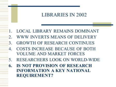 LIBRARIES IN 2002 1.LOCAL LIBRARY REMAINS DOMINANT 2.WWW INVERTS MEANS OF DELIVERY 3.GROWTH OF RESEARCH CONTINUES 4.COSTS INCREASE BECAUSE OF BOTH VOLUME.