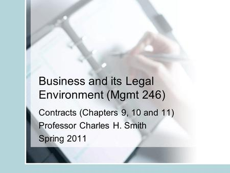Business and its Legal Environment (Mgmt 246) Contracts (Chapters 9, 10 and 11) Professor Charles H. Smith Spring 2011.