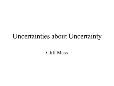 Uncertainties about Uncertainty Cliff Mass. Major Issues.