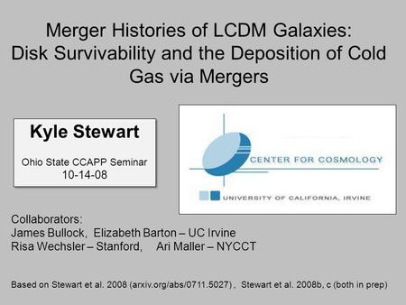 Merger Histories of LCDM Galaxies: Disk Survivability and the Deposition of Cold Gas via Mergers Kyle Stewart Ohio State CCAPP Seminar 10-14-08 Kyle Stewart.