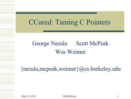 May 22, 2002OSQ Retreat 1 CCured: Taming C Pointers George Necula Scott McPeak Wes Weimer