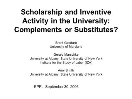 Scholarship and Inventive Activity in the University: Complements or Substitutes? Brent Goldfarb University of Maryland Gerald Marschke University at Albany,