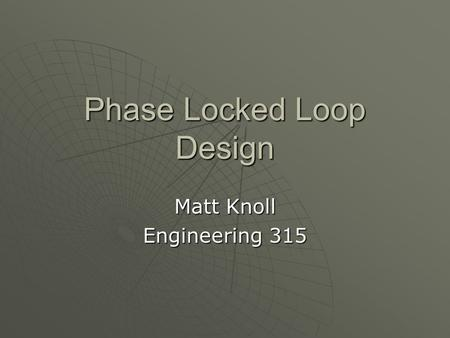 Phase Locked Loop Design Matt Knoll Engineering 315.