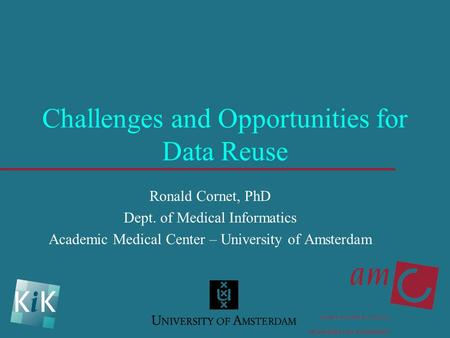 Challenges and Opportunities for Data Reuse Ronald Cornet, PhD Dept. of Medical Informatics Academic Medical Center – University of Amsterdam.