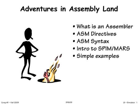 L5 – Simulator 1 Comp 411 – Fall 2009 9/16/09 Adventures in Assembly Land What is an Assembler ASM Directives ASM Syntax Intro to SPIM/MARS Simple examples.