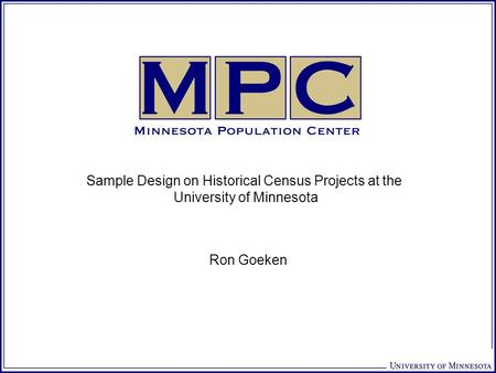 Sample Design on Historical Census Projects at the University of Minnesota Ron Goeken.