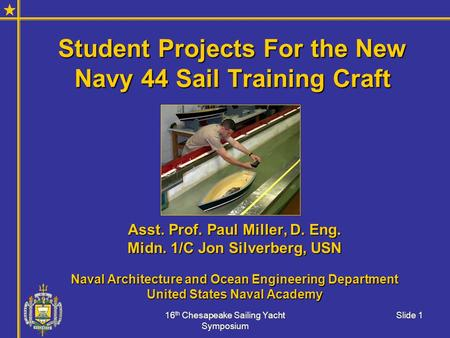 16 th Chesapeake Sailing Yacht Symposium Slide 1 Student Projects For the New Navy 44 Sail Training Craft Asst. Prof. Paul Miller, D. Eng. Midn. 1/C Jon.