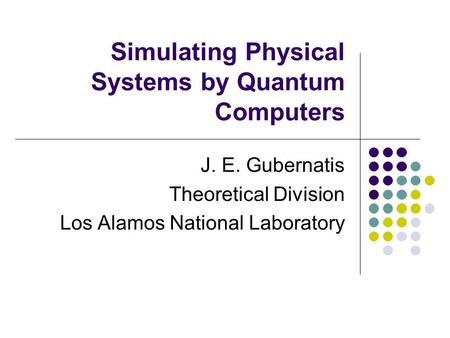 Simulating Physical Systems by Quantum Computers J. E. Gubernatis Theoretical Division Los Alamos National Laboratory.