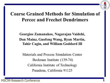 MSC99 Research Conference 1 Coarse Grained Methods for Simulation of Percec and Frechet Dendrimers Georgios Zamanakos, Nagarajan Vaidehi, Dan Mainz, Guofeng.