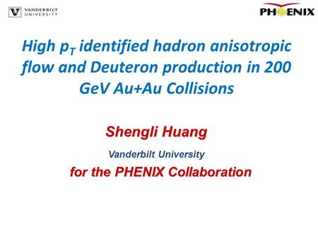 High p T identified hadron anisotropic flow and Deuteron production in 200 GeV Au+Au Collisions Shengli Huang Vanderbilt University for the PHENIX Collaboration.