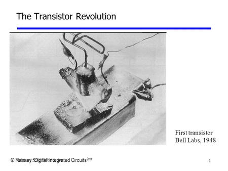 1 Lecture 5: IC Fabrication The Transistor Revolution First transistor Bell Labs, 1948 © Rabaey: Digital Integrated Circuits 2nd.