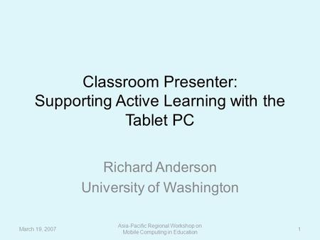 Classroom Presenter: Supporting Active Learning with the Tablet PC Richard Anderson University of Washington March 19, 2007 Asia-Pacific Regional Workshop.