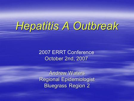 Andrew Waters Regional Epidemiologist Bluegrass Region 2 Hepatitis A Outbreak 2007 ERRT Conference October 2nd, 2007.