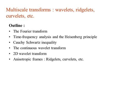 Multiscale transforms : wavelets, ridgelets, curvelets, etc. Outline : The Fourier transform Time-frequency analysis and the Heisenberg principle Cauchy.