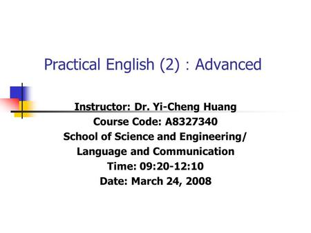 Practical English (2) : Advanced Instructor: Dr. Yi-Cheng Huang Course Code: A8327340 School of Science and Engineering/ Language and Communication Time: