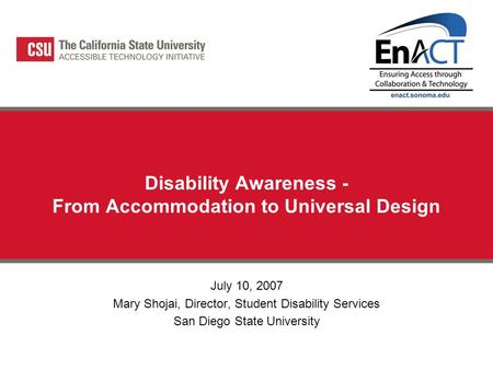Disability Awareness - From Accommodation to Universal Design July 10, 2007 Mary Shojai, Director, Student Disability Services San Diego State University.
