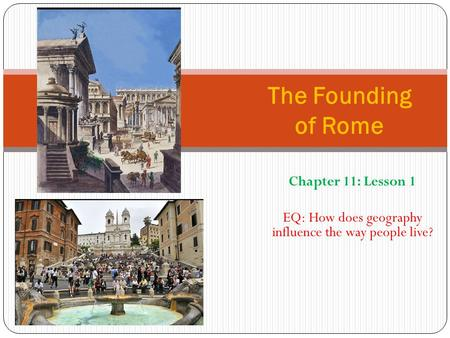 Chapter 11: Lesson 1 EQ: How does geography influence the way people live? The Founding of Rome.