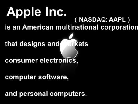 Apple Inc. ( NASDAQ: AAPL ) is an American multinational corporation that designs and markets consumer electronics, computer software, and personal computers.