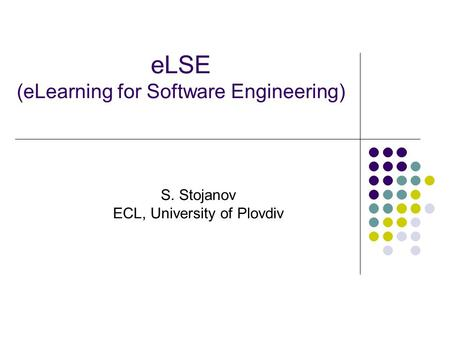 ELSE (eLearning for Software Engineering) S. Stojanov ECL, University of Plovdiv.