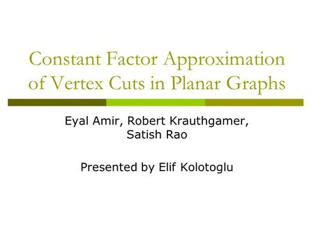 Constant Factor Approximation of Vertex Cuts in Planar Graphs Eyal Amir, Robert Krauthgamer, Satish Rao Presented by Elif Kolotoglu.