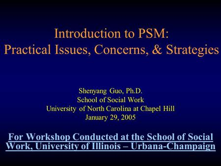 Introduction to PSM: Practical Issues, Concerns, & Strategies Shenyang Guo, Ph.D. School of Social Work University of North Carolina at Chapel Hill January.
