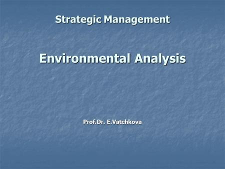 Strategic Management Environmental Analysis Prof.Dr. E.Vatchkova.