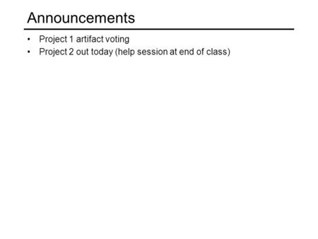 Announcements Project 1 artifact voting Project 2 out today (help session at end of class)