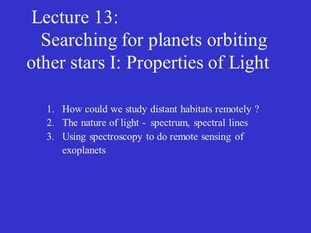 Lecture 13: Searching for planets orbiting other stars I: Properties of Light 1.How could we study distant habitats remotely ? 2.The nature of light -