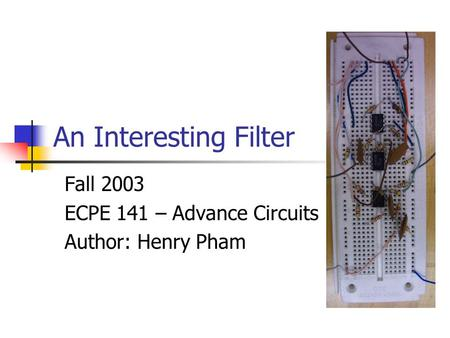 An Interesting Filter Fall 2003 ECPE 141 – Advance Circuits Author: Henry Pham.