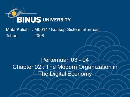 Mata Kuliah: M0014 / Konsep Sistem Informasi Tahun : 2008 Pertemuan 03 - 04 Chapter 02 : The Modern Organization in The Digital Economy.
