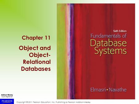 Copyright © 2011 Pearson Education, Inc. Publishing as Pearson Addison-Wesley Chapter 11 Object and Object- Relational Databases.