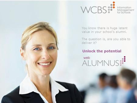 Unlock the potential You know there is huge latent value in your school's alumni. The question is, are you able to deliver it?