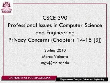 Spring 2010 Marco Valtorta mgv@cse.sc.edu CSCE 390 Professional Issues in Computer Science and Engineering Privacy Concerns (Chapters 14-15 [B]) Spring.