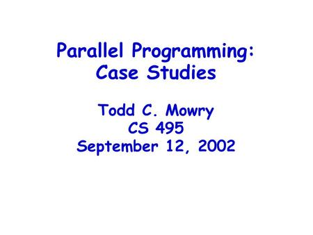 Parallel Programming: Case Studies Todd C. Mowry CS 495 September 12, 2002.