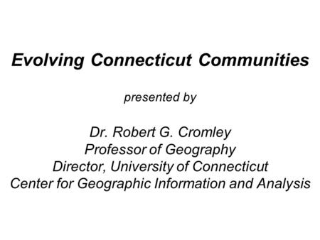 Evolving Connecticut Communities presented by Dr. Robert G. Cromley Professor of Geography Director, University of Connecticut Center for Geographic Information.