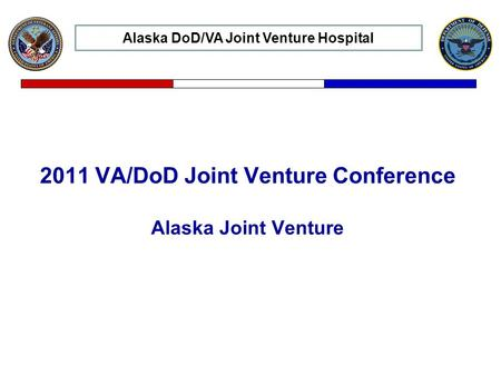 Installation Name: Joint Venture Review 2011 VA/DoD Joint Venture Conference Alaska Joint Venture Alaska DoD/VA Joint Venture Hospital.