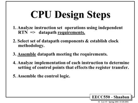 EECC550 - Shaaban #1 Lec # 5 Spring 2001 13-28-2001 CPU Design Steps 1. Analyze instruction set operations using independent RTN => datapath requirements.