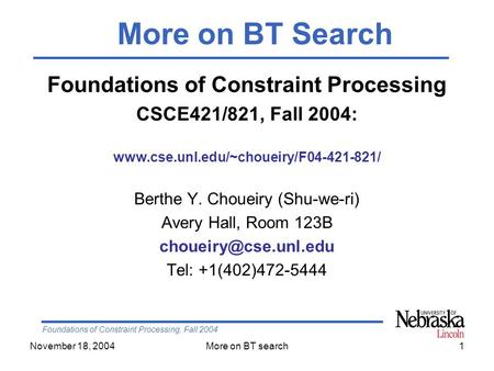 Foundations of Constraint Processing, Fall 2004 November 18, 2004More on BT search1 Foundations of Constraint Processing CSCE421/821, Fall 2004: www.cse.unl.edu/~choueiry/F04-421-821/