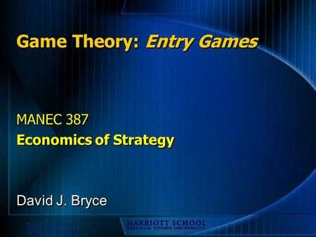 David J. Bryce © 2002 Michael R. Baye © 2002 Game Theory: Entry Games MANEC 387 Economics of Strategy MANEC 387 Economics of Strategy David J. Bryce.