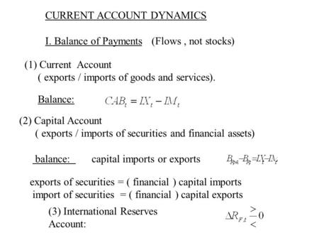 CURRENT ACCOUNT DYNAMICS I. Balance of Payments (Flows, not stocks) (1) Current Account ( exports / imports of goods and services). Balance: (2) Capital.