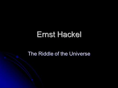Ernst Hackel The Riddle of the Universe. Hackel Trained as a Physician but abandoned practice after reading Origin of Species Trained as a Physician but.
