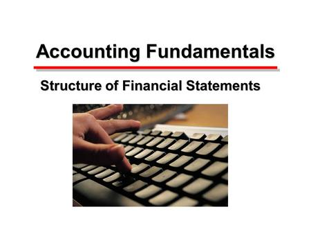 Accounting Fundamentals Accounting Fundamentals Structure of Financial Statements.