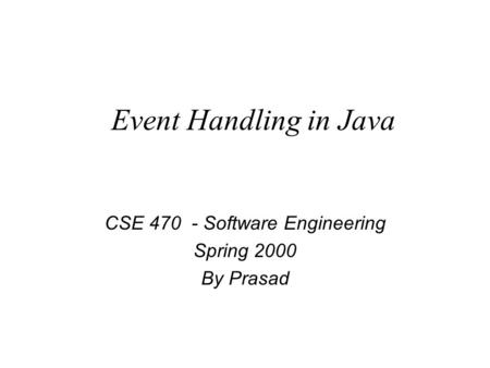 Event Handling in Java CSE 470 - Software Engineering Spring 2000 By Prasad.