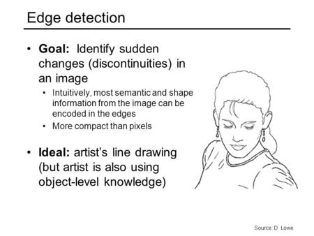Edge detection Goal: Identify sudden changes (discontinuities) in an image Intuitively, most semantic and shape information from the image can be encoded.