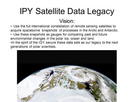 IPY Satellite Data Legacy Vision: Use the full international constellation of remote sensing satellites to acquire spaceborne 'snapshots' of processes.