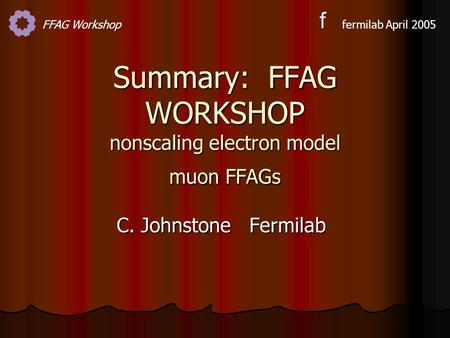FFAG Workshopfermilab April 2005 f Summary: FFAG WORKSHOP nonscaling electron model muon FFAGs C. Johnstone Fermilab.