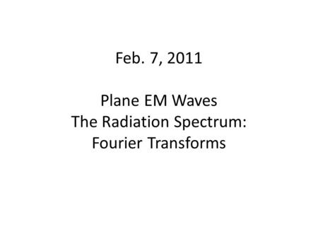 Feb. 7, 2011 Plane EM Waves The Radiation Spectrum: Fourier Transforms.