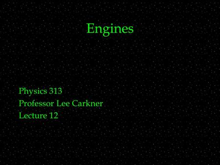 Engines Physics 313 Professor Lee Carkner Lecture 12.